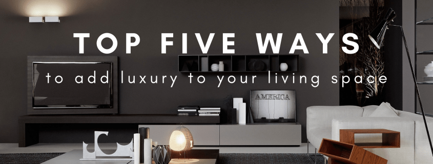 Top Five Ways to add luxury to your living space